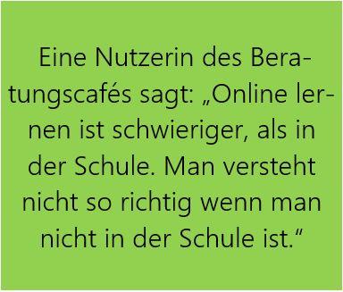 """Grüne Box mit Text: Eine Nutzerin des Bera-tungscafés sagt: """"Online lernen ist schwieriger, als in der Schule. Man versteht nicht so richtig wenn man nicht in der Schule ist."""""""