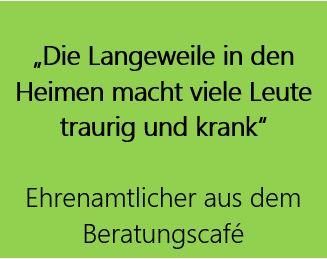 """grün hinterlegtes Zitat: """"Die Langeweile in den  Heimen macht viele Leute traurig und krank""""  Ehrenamtlicher aus dem Beratungscafé"""