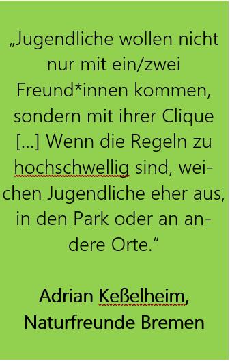 """Grüner Hintergrund mit Zitat: """"Jugendliche wollen nicht nur mit ein/zwei Freund*innen kommen, sondern mit ihrer Clique […] Wenn die Regeln zu hochschwellig sind, weichen Jugendliche eher aus, in den Park oder an andere Orte.""""  Adrian Keßelheim,  Naturfreunde Bremen"""